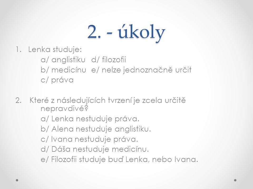 2. - úkoly 1. Lenka studuje: a/ anglistikud/ filozofii b/ medicínue/ nelze jednoznačně určit c/ práva 2.Které z následujících tvrzení je zcela určitě
