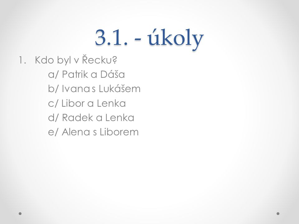 3.1. - úkoly 1.Kdo byl v Řecku? a/ Patrik a Dáša b/ Ivana s Lukášem c/ Libor a Lenka d/ Radek a Lenka e/ Alena s Liborem