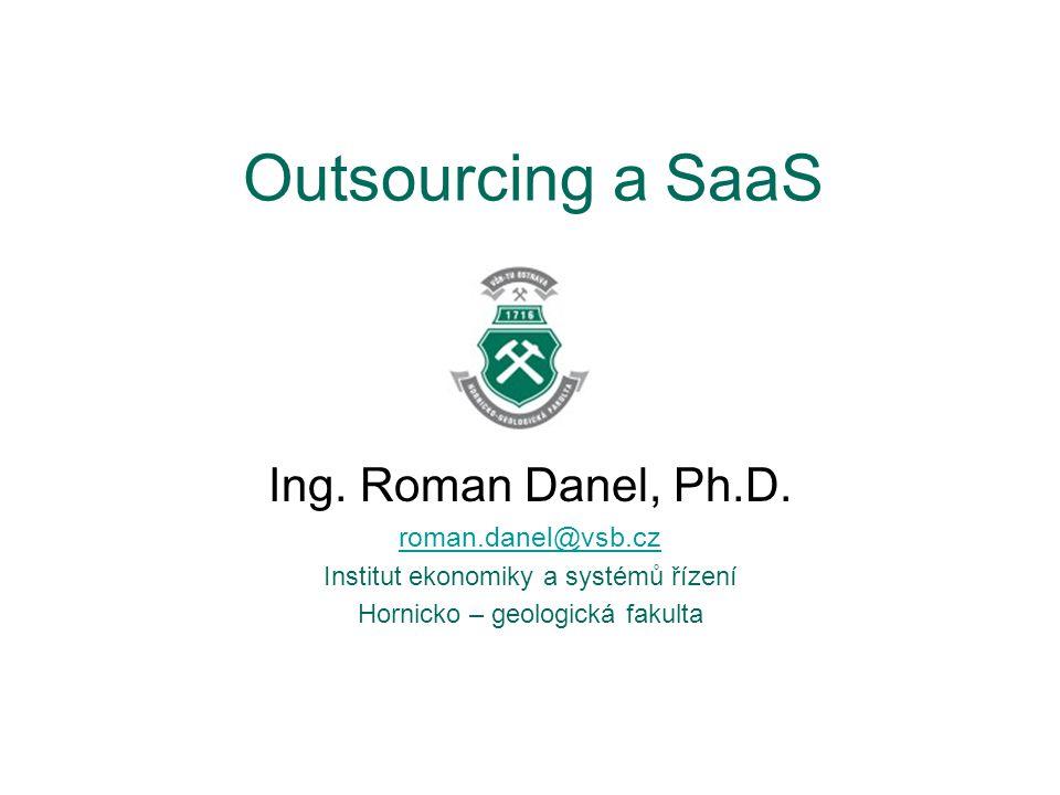 Outsourcing a SaaS Ing. Roman Danel, Ph.D. roman.danel@vsb.cz Institut ekonomiky a systémů řízení Hornicko – geologická fakulta