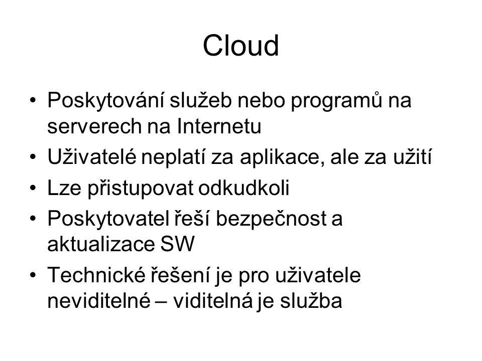 Cloud Poskytování služeb nebo programů na serverech na Internetu Uživatelé neplatí za aplikace, ale za užití Lze přistupovat odkudkoli Poskytovatel řeší bezpečnost a aktualizace SW Technické řešení je pro uživatele neviditelné – viditelná je služba
