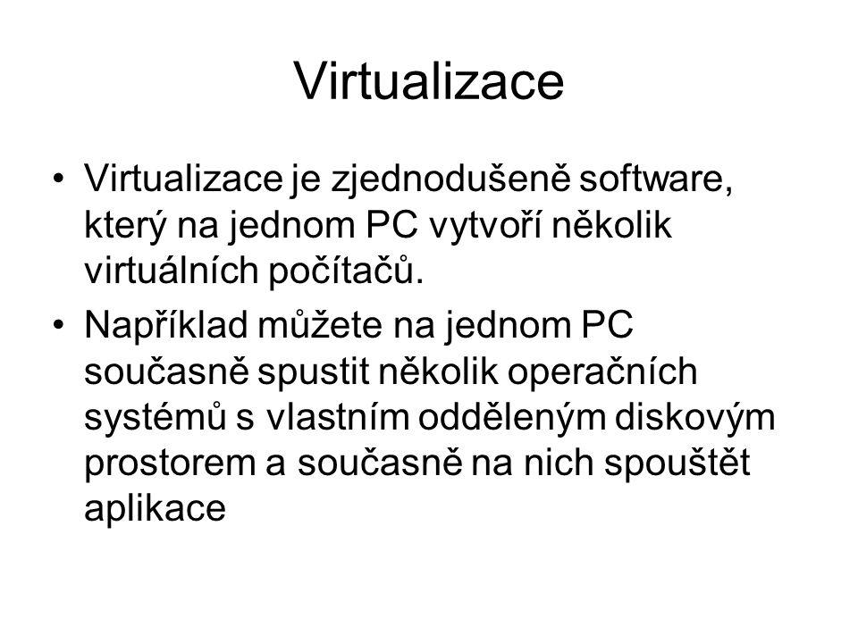 Virtualizace Virtualizace je zjednodušeně software, který na jednom PC vytvoří několik virtuálních počítačů. Například můžete na jednom PC současně sp