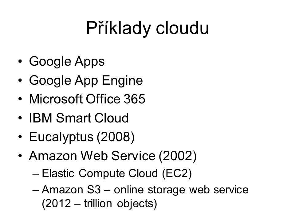 Příklady cloudu Google Apps Google App Engine Microsoft Office 365 IBM Smart Cloud Eucalyptus (2008) Amazon Web Service (2002) –Elastic Compute Cloud (EC2) –Amazon S3 – online storage web service (2012 – trillion objects)