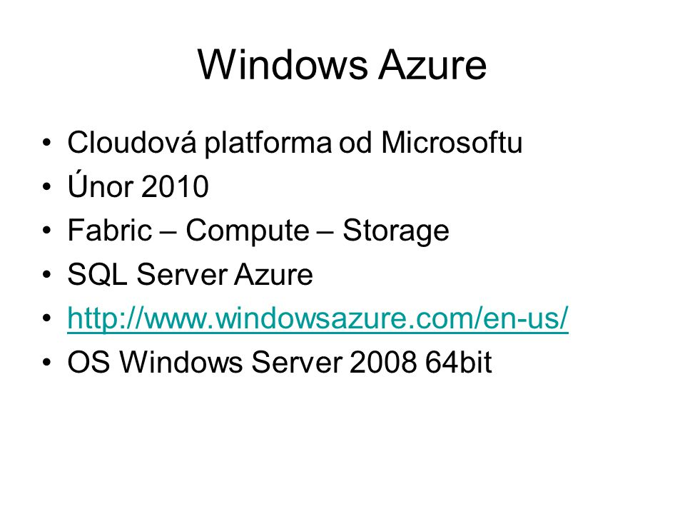 Windows Azure Cloudová platforma od Microsoftu Únor 2010 Fabric – Compute – Storage SQL Server Azure http://www.windowsazure.com/en-us/ OS Windows Server 2008 64bit