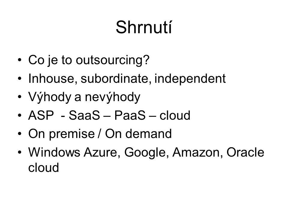 Shrnutí Co je to outsourcing? Inhouse, subordinate, independent Výhody a nevýhody ASP - SaaS – PaaS – cloud On premise / On demand Windows Azure, Goog