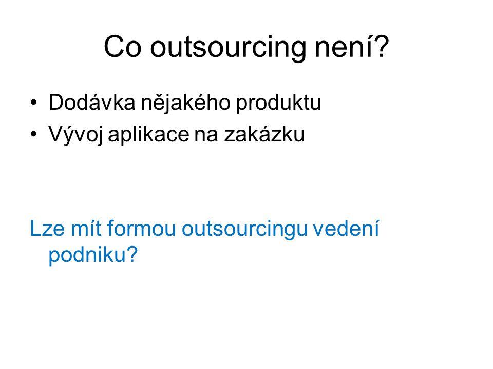 Co outsourcing není? Dodávka nějakého produktu Vývoj aplikace na zakázku Lze mít formou outsourcingu vedení podniku?