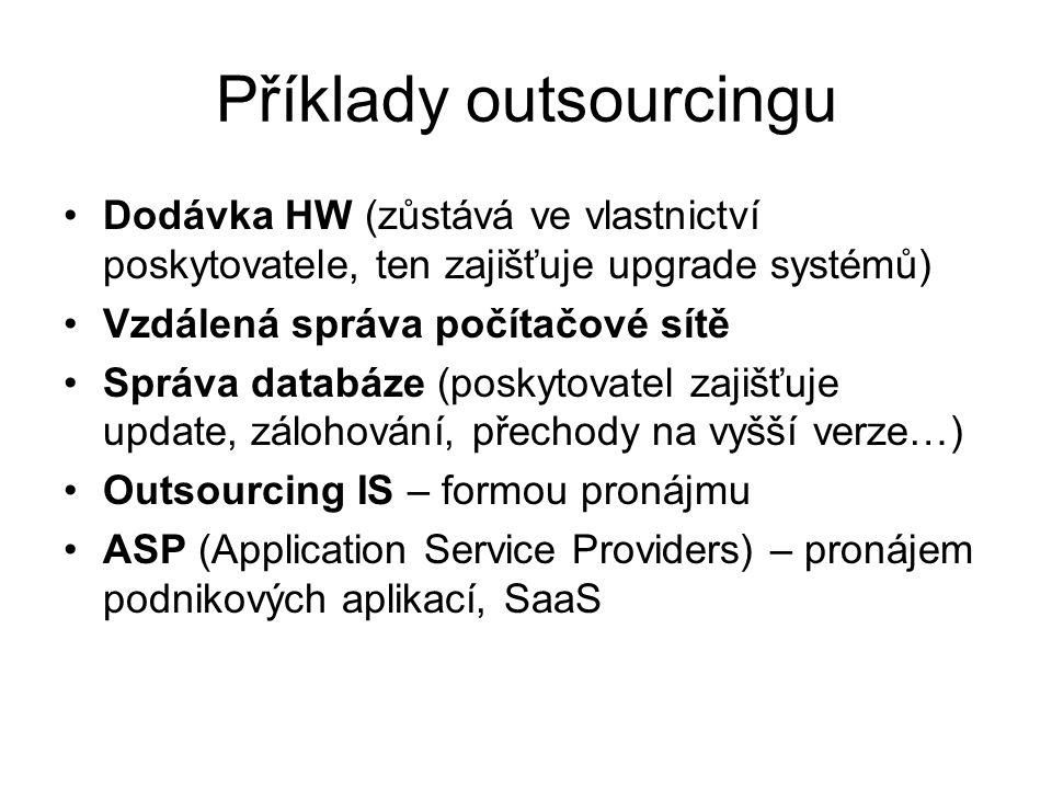 Příklady outsourcingu Dodávka HW (zůstává ve vlastnictví poskytovatele, ten zajišťuje upgrade systémů) Vzdálená správa počítačové sítě Správa databáze (poskytovatel zajišťuje update, zálohování, přechody na vyšší verze…) Outsourcing IS – formou pronájmu ASP (Application Service Providers) – pronájem podnikových aplikací, SaaS