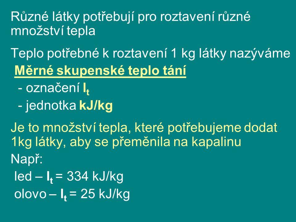 Různé látky potřebují pro roztavení různé množství tepla Teplo potřebné k roztavení 1 kg látky nazýváme Měrné skupenské teplo tání - označení l t - jednotka kJ/kg Je to množství tepla, které potřebujeme dodat 1kg látky, aby se přeměnila na kapalinu Např: led – l t = 334 kJ/kg olovo – l t = 25 kJ/kg