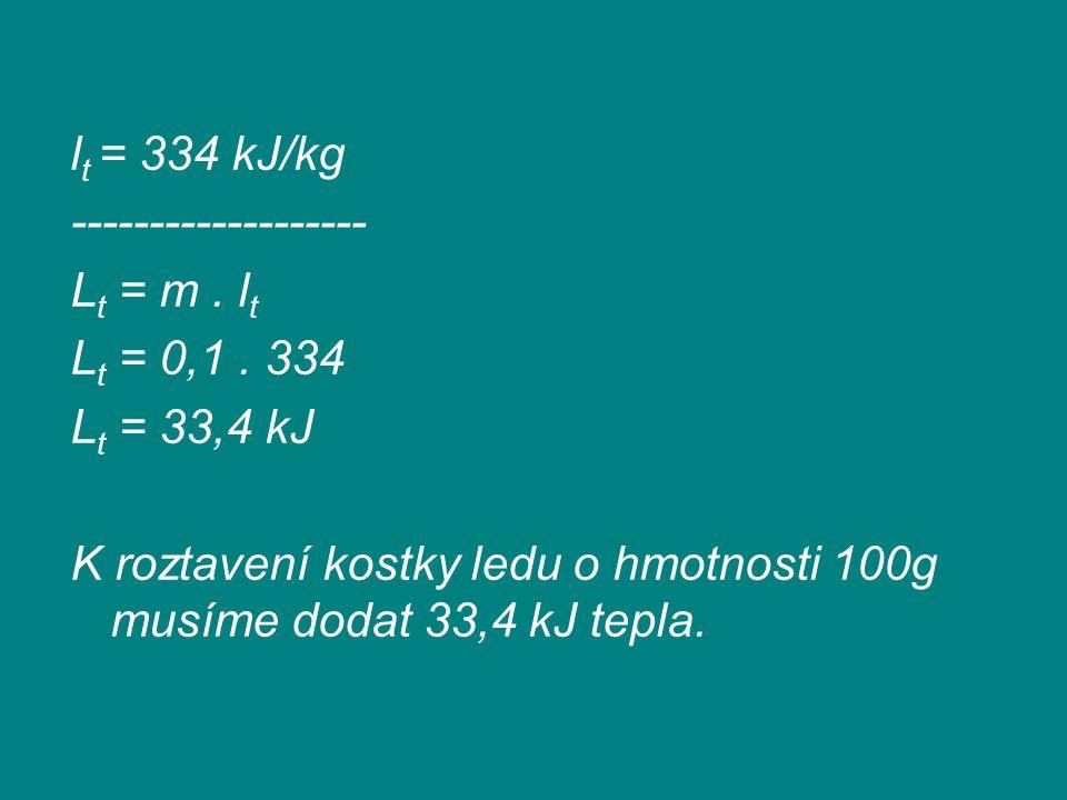 l t = 334 kJ/kg ------------------- L t = m. l t L t = 0,1. 334 L t = 33,4 kJ K roztavení kostky ledu o hmotnosti 100g musíme dodat 33,4 kJ tepla.