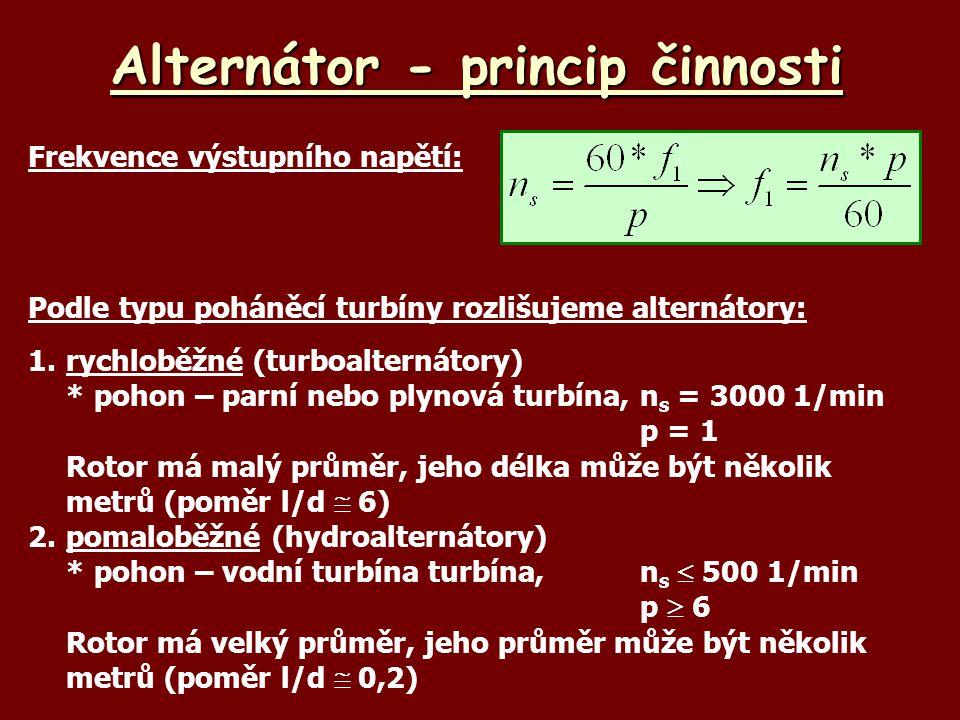 Alternátor - princip činnosti Frekvence výstupního napětí: Podle typu poháněcí turbíny rozlišujeme alternátory: 1.rychloběžné (turboalternátory) *pohon – parní nebo plynová turbína,n s = 3000 1/min p = 1 Rotor má malý průměr, jeho délka může být několik metrů (poměr l/d  6) 2.pomaloběžné (hydroalternátory) *pohon – vodní turbína turbína, n s  500 1/min p  6 Rotor má velký průměr, jeho průměr může být několik metrů (poměr l/d  0,2)