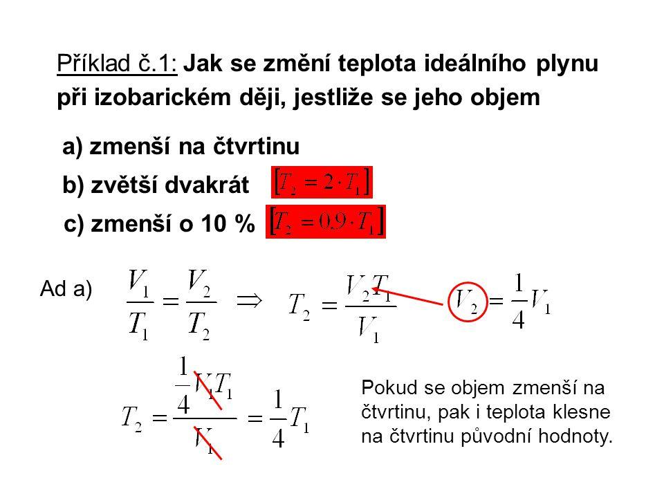 Příklad č.1: Jak se změní teplota ideálního plynu při izobarickém ději, jestliže se jeho objem b) zvětší dvakrát a) zmenší na čtvrtinu c) zmenší o 10 % Ad a) Pokud se objem zmenší na čtvrtinu, pak i teplota klesne na čtvrtinu původní hodnoty.