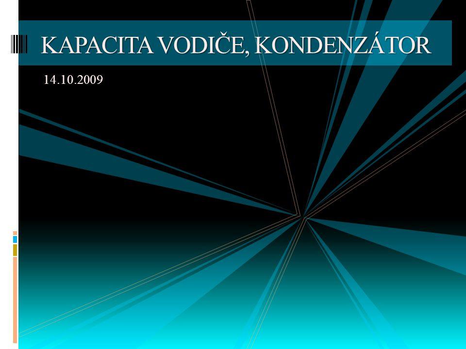 14.10.2009 KAPACITA VODIČE, KONDENZÁTOR