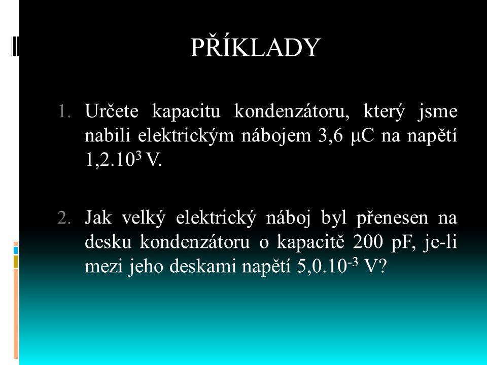 PŘÍKLADY 1. Určete kapacitu kondenzátoru, který jsme nabili elektrickým nábojem 3,6 μC na napětí 1,2.10 3 V. 2. Jak velký elektrický náboj byl přenese