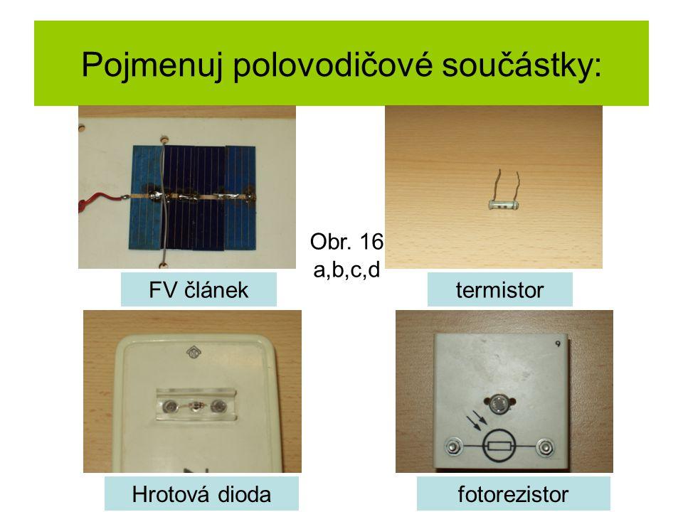Pojmenuj polovodičové součástky: FV článektermistor Hrotová diodafotorezistor Obr. 16 a,b,c,d