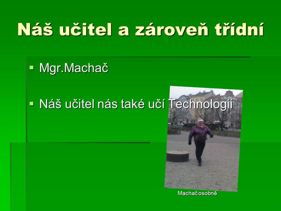 Náš učitel a zároveň třídní  Mgr.Machač  Náš učitel nás také učí Technologii Machač osobně Machač osobně