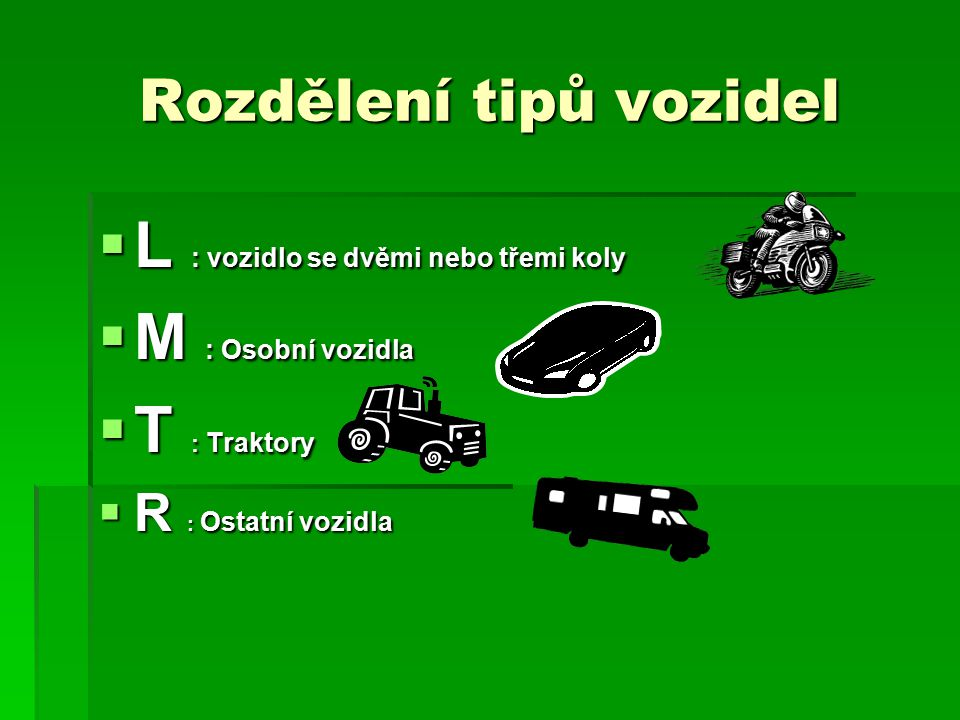 Rozdělení tipů vozidel  L : vozidlo se dvěmi nebo třemi koly  M : Osobní vozidla  T : Traktory  R : Ostatní vozidla