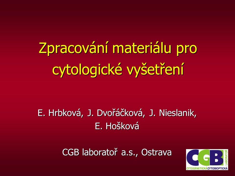 E. Hrbková, J. Dvořáčková, J. Nieslanik, E. Hošková CGB laboratoř a.s., Ostrava Zpracování materiálu pro cytologické vyšetření