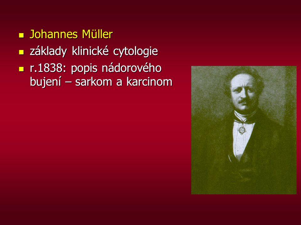 Johannes Müller Johannes Müller základy klinické cytologie základy klinické cytologie r.1838: popis nádorového bujení – sarkom a karcinom r.1838: popi