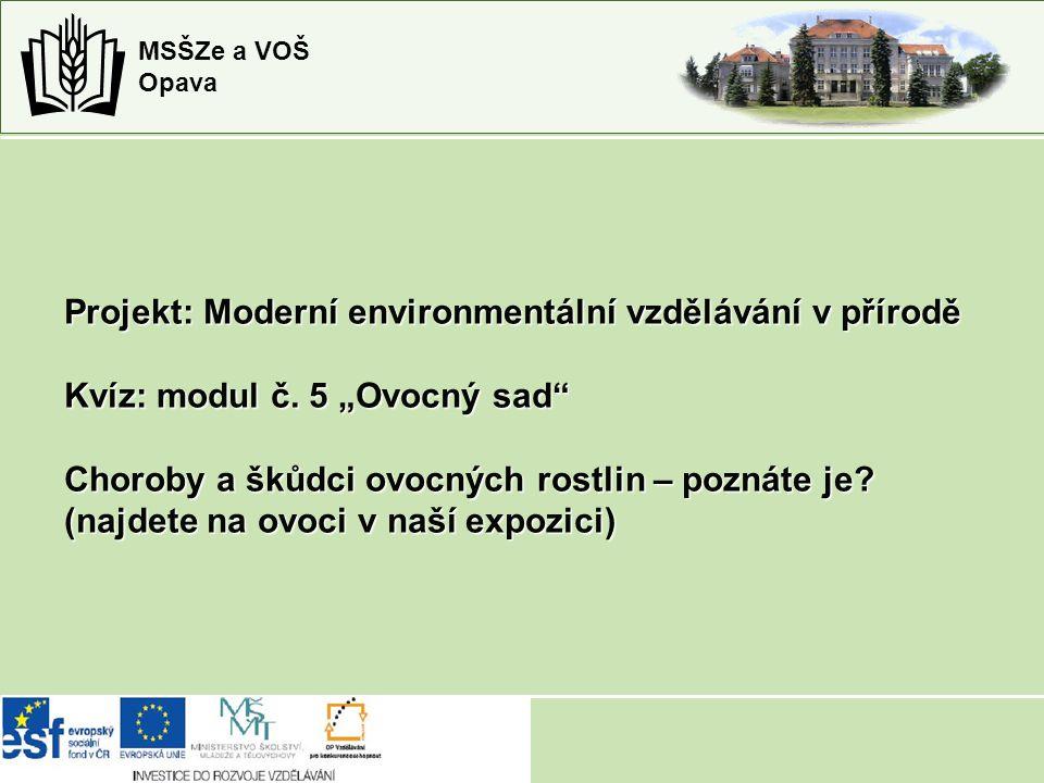 """MSŠZe a VOŠ Opava Projekt: Moderní environmentální vzdělávání v přírodě Kvíz: modul č. 5 """"Ovocný sad"""" Choroby a škůdci ovocných rostlin – poznáte je?"""