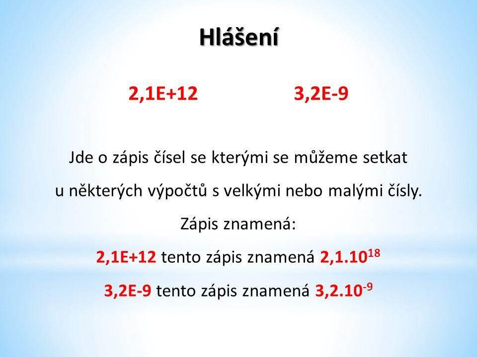Hlášení 2,1E+12 3,2E-9 Jde o zápis čísel se kterými se můžeme setkat u některých výpočtů s velkými nebo malými čísly.