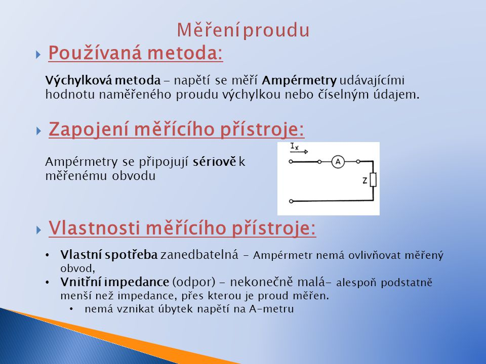  Zvětšení rozsahu Ampérmetru: Bočníkem konstanta přístroje k A = n x rozsah/počet dílků stupnice Měřícím transformátorem proudu– MTP - pouze AC jmenovité sekundární napětí MTP I 2 = 5 A (1A – pro energetické - fakturační měření) převod MTP p P = I 1 / I 2 = I 1 / 5 konstanta přístroje s MTP k p = k A p P