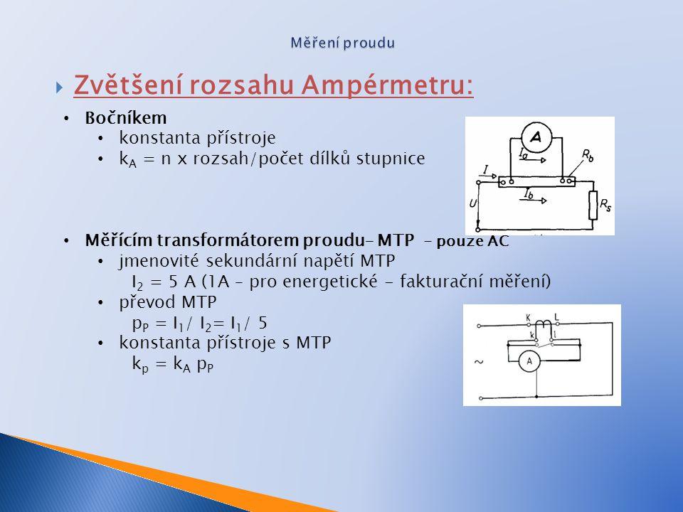  Zvětšení rozsahu ampérmetru: Výpočet bočníku Napětí na A-metru - R A a bočníku R b je stejné Dosazení dle Ohmova zákona Vyjádření R P po úpravě Označíme-li číslo, kolikrát chceme zvětšit rozsah ampérmetru, písmenem n prochází bočníkem proud (n - 1) krát větší než ampérmetrem a bočník musí mít odpor (n - 1) krát menší, než je odpor voltmetru.