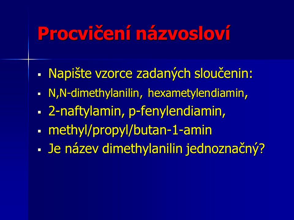 Procvičení názvosloví  Napište vzorce zadaných sloučenin:  N,N-dimethylanilin, hexametylendiamin,  2-naftylamin, p-fenylendiamin,  methyl/propyl/b