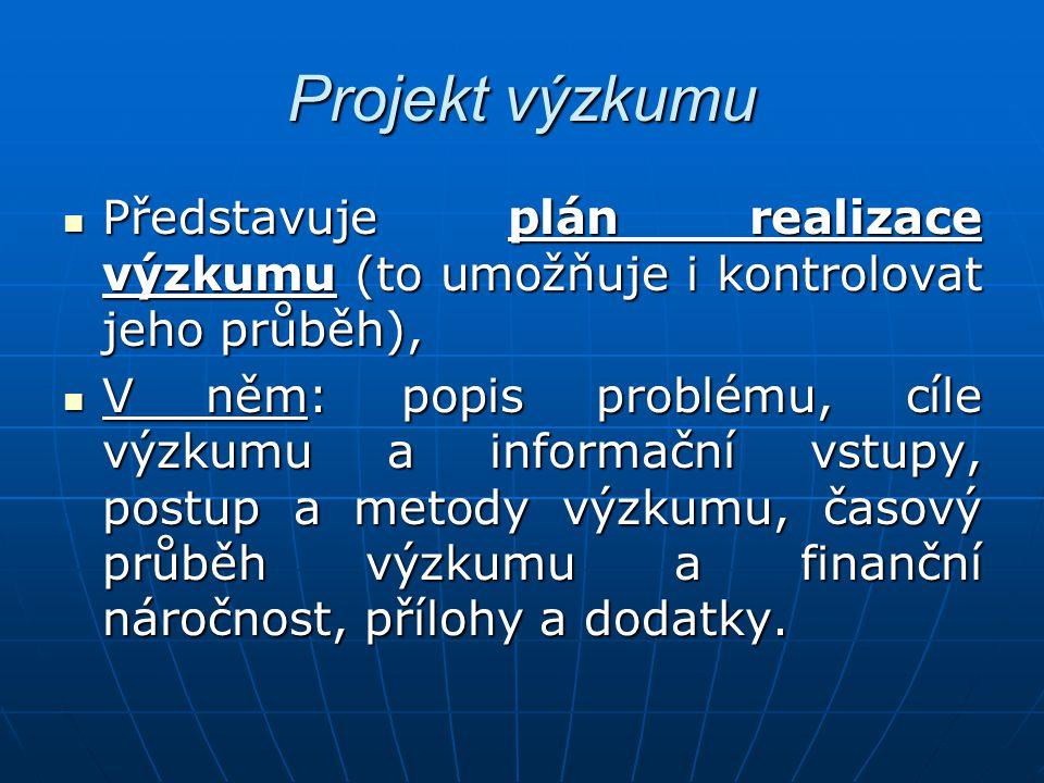 Projekt výzkumu Představuje plán realizace výzkumu (to umožňuje i kontrolovat jeho průběh), Představuje plán realizace výzkumu (to umožňuje i kontrolo