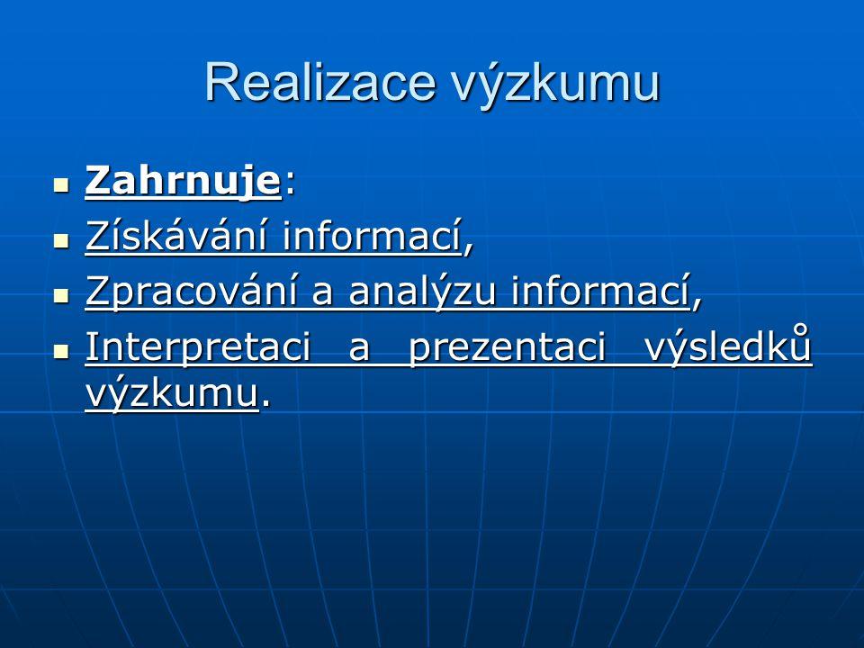 Realizace výzkumu Zahrnuje: Zahrnuje: Získávání informací, Získávání informací, Zpracování a analýzu informací, Zpracování a analýzu informací, Interp