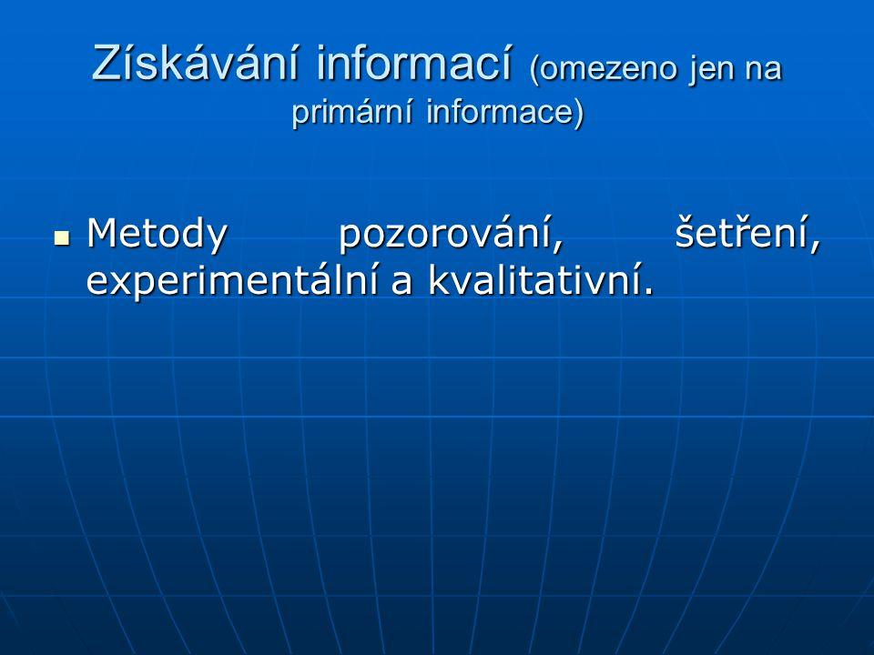 Získávání informací (omezeno jen na primární informace) Metody pozorování, šetření, experimentální a kvalitativní. Metody pozorování, šetření, experim