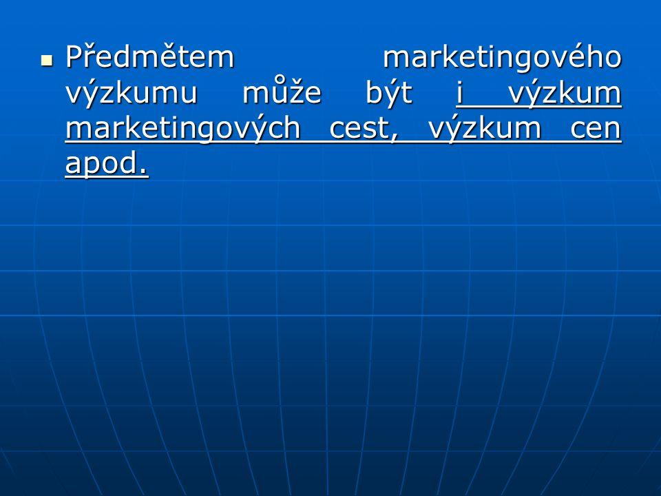 Předmětem marketingového výzkumu může být i výzkum marketingových cest, výzkum cen apod. Předmětem marketingového výzkumu může být i výzkum marketingo