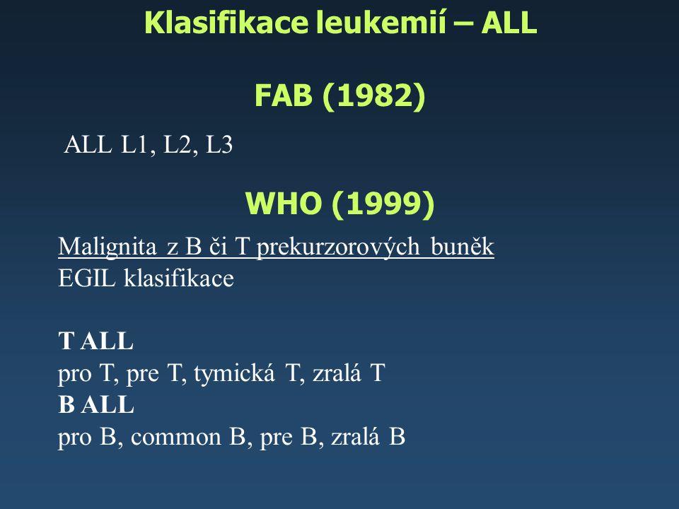 Klasifikace leukemií – ALL FAB (1982) WHO (1999) Malignita z B či T prekurzorových buněk EGIL klasifikace T ALL pro T, pre T, tymická T, zralá T B ALL