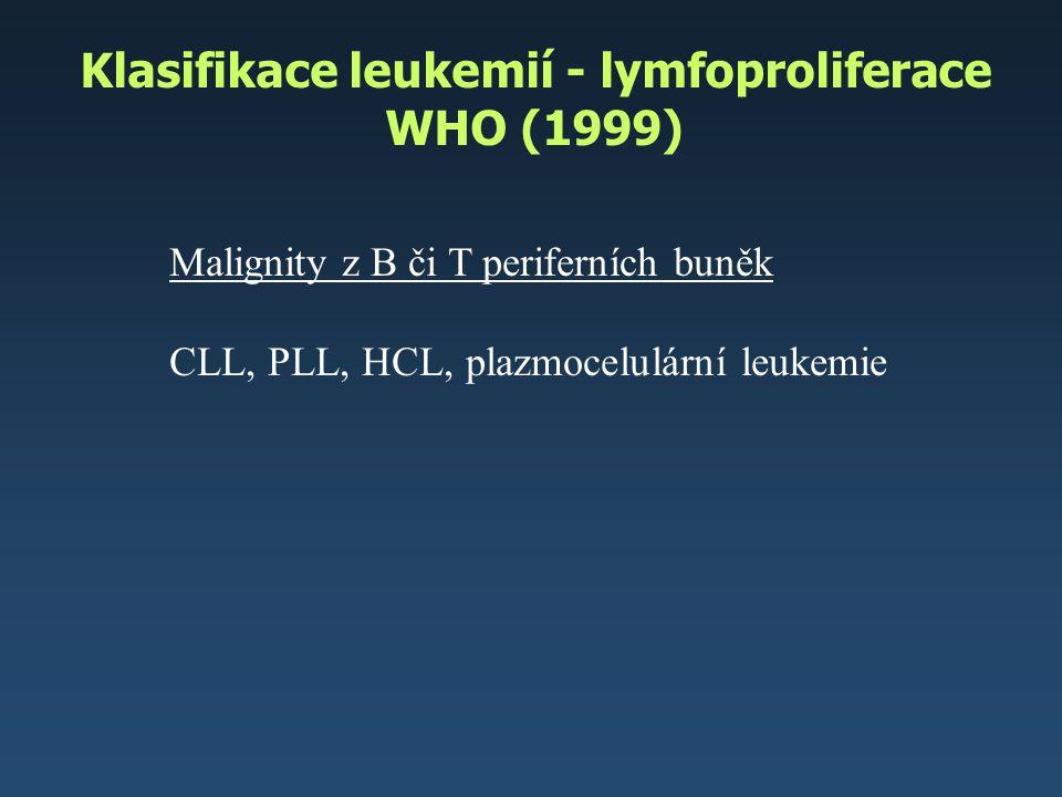 Klasifikace leukemií - lymfoproliferace WHO (1999) Malignity z B či T periferních buněk CLL, PLL, HCL, plazmocelulární leukemie