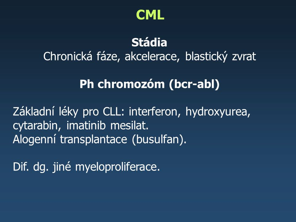 BCR-ABL, t(9;22)(q34;q11), Ph chromozóm - nekontrolovaná fosforylace řady proteinů různých signálních drah, například produkty onkogenů MYC a RAS – aktivace proliferace, porucha apoptózy a porucha kontaktní inhibice růstu CML – dif.