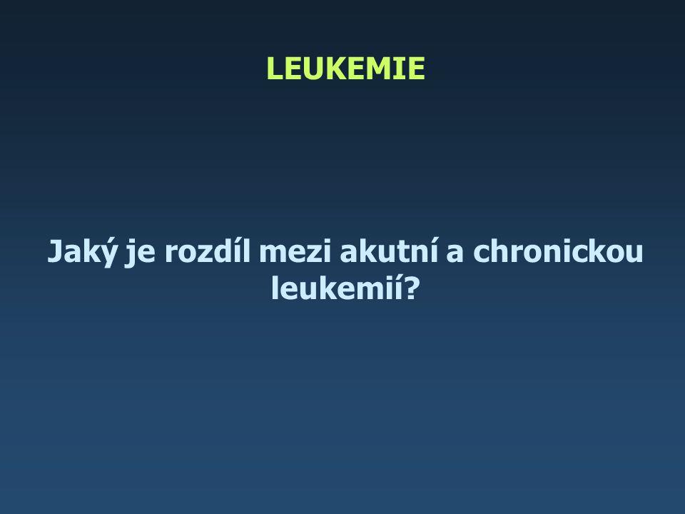 LEUKEMIE Jaký je rozdíl mezi akutní a chronickou leukemií?