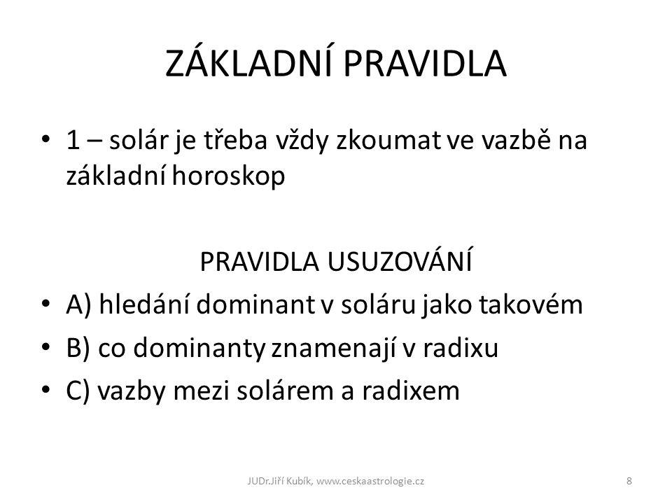 ZÁKLADNÍ PRAVIDLA 1 – solár je třeba vždy zkoumat ve vazbě na základní horoskop PRAVIDLA USUZOVÁNÍ A) hledání dominant v soláru jako takovém B) co dominanty znamenají v radixu C) vazby mezi solárem a radixem 8JUDr.Jiří Kubík, www.ceskaastrologie.cz