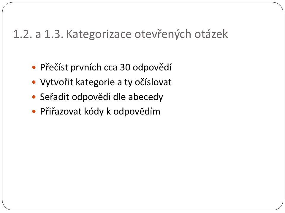 1.2. a 1.3. Kategorizace otevřených otázek Přečíst prvních cca 30 odpovědí Vytvořit kategorie a ty očíslovat Seřadit odpovědi dle abecedy Přiřazovat k