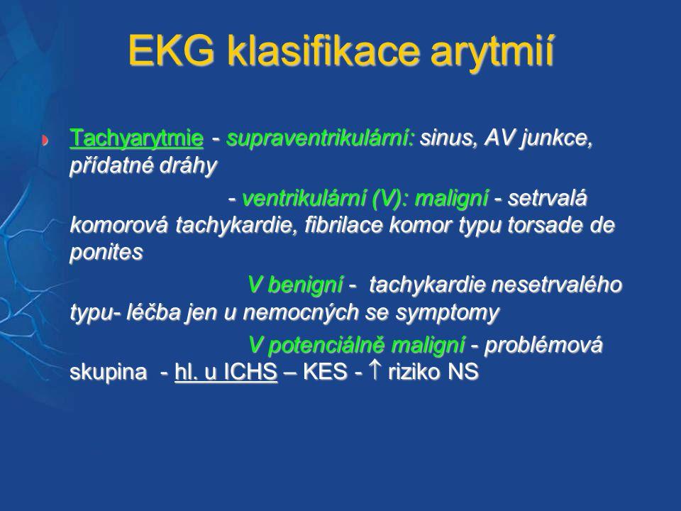  Tachyarytmie - supraventrikulární: sinus, AV junkce, přídatné dráhy - ventrikulární (V): maligní - setrvalá komorová tachykardie, fibrilace komor typu torsade de ponites - ventrikulární (V): maligní - setrvalá komorová tachykardie, fibrilace komor typu torsade de ponites V benigní - tachykardie nesetrvalého typu- léčba jen u nemocných se symptomy V benigní - tachykardie nesetrvalého typu- léčba jen u nemocných se symptomy V potenciálně maligní - problémová skupina - hl.