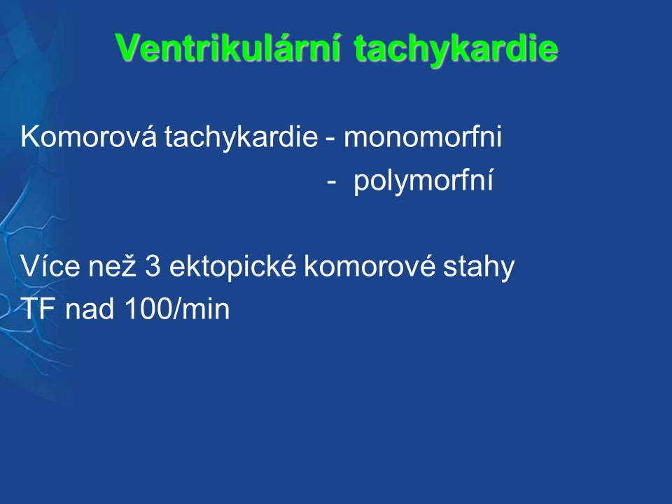 Ventrikulární tachykardie Komorová tachykardie - monomorfni - polymorfní Více než 3 ektopické komorové stahy TF nad 100/min