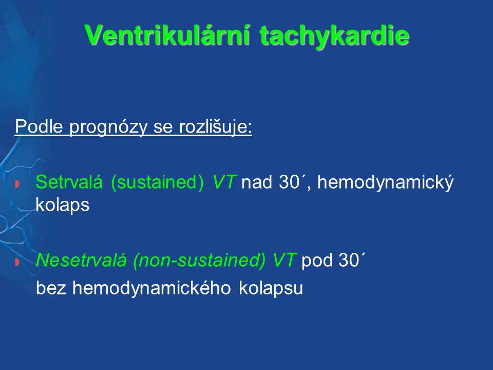 Ventrikulární tachykardie Podle prognózy se rozlišuje:  Setrvalá (sustained) VT nad 30´, hemodynamický kolaps  Nesetrvalá (non-sustained) VT pod 30´ bez hemodynamického kolapsu