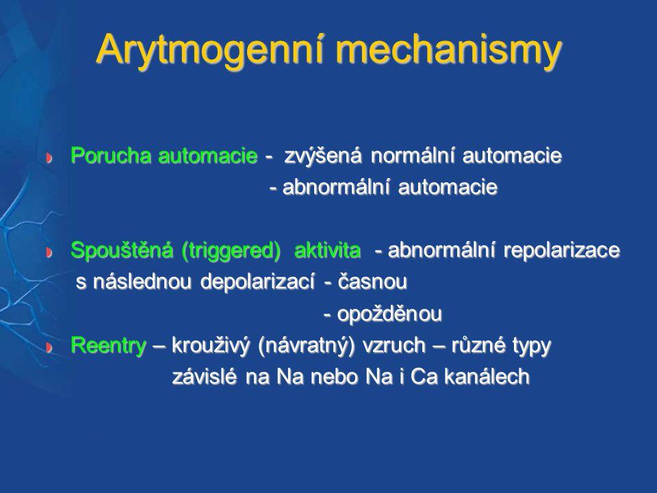Arytmogenní mechanismy  Porucha automacie - zvýšená normální automacie - abnormální automacie - abnormální automacie  Spouštěná (triggered) aktivita - abnormální repolarizace s následnou depolarizací - časnou s následnou depolarizací - časnou - opožděnou - opožděnou  Reentry – krouživý (návratný) vzruch – různé typy závislé na Na nebo Na i Ca kanálech závislé na Na nebo Na i Ca kanálech