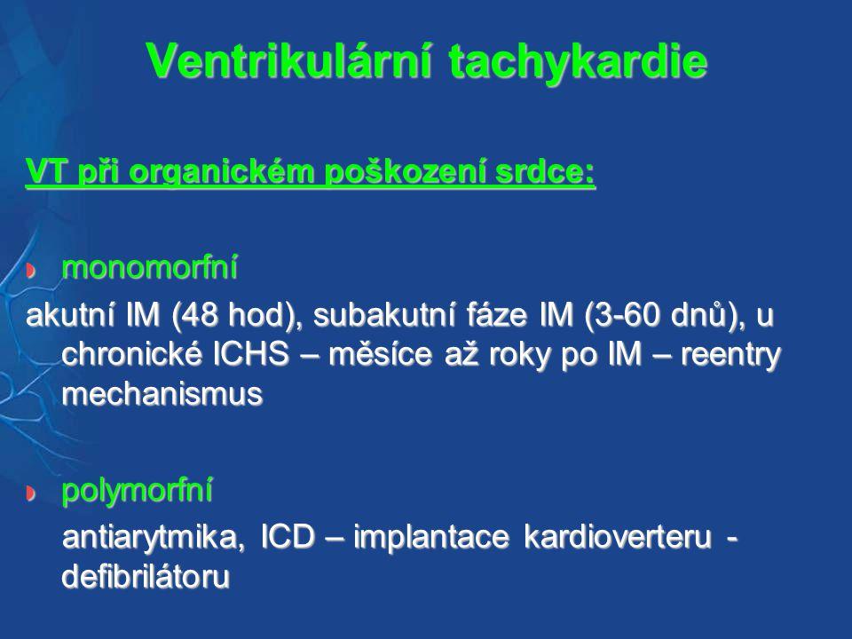 Ventrikulární tachykardie VT při organickém poškození srdce:  monomorfní akutní IM (48 hod), subakutní fáze IM (3-60 dnů), u chronické ICHS – měsíce až roky po IM – reentry mechanismus  polymorfní antiarytmika, ICD – implantace kardioverteru - defibrilátoru antiarytmika, ICD – implantace kardioverteru - defibrilátoru