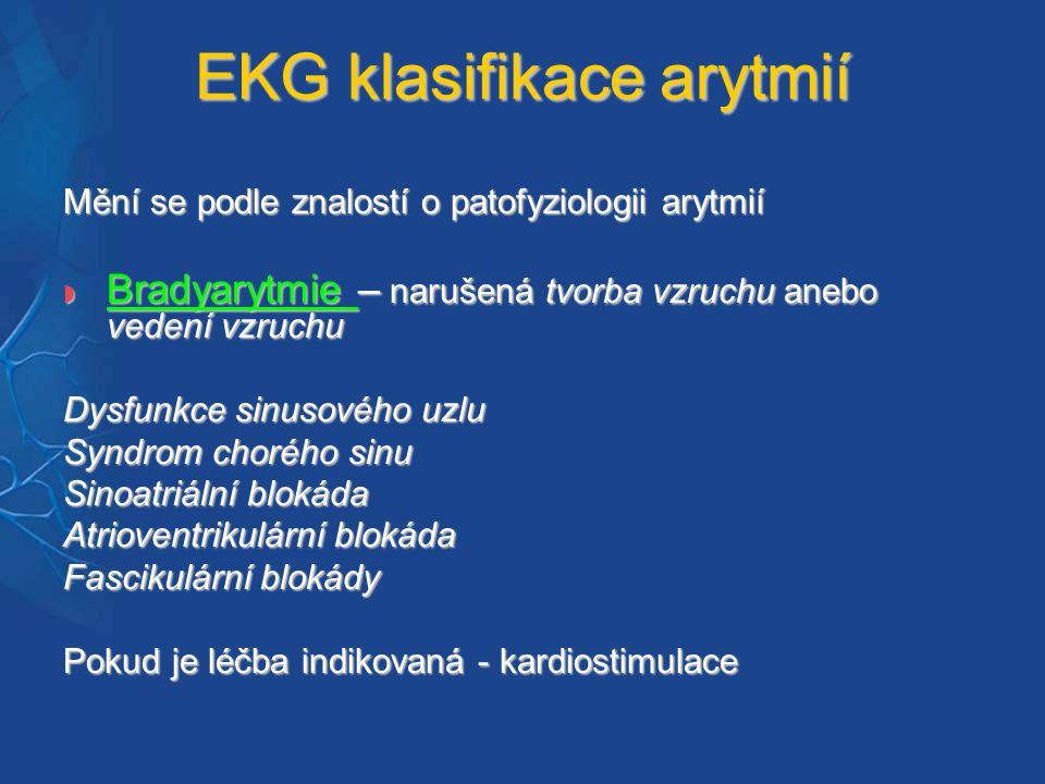 EKG klasifikace arytmií Mění se podle znalostí o patofyziologii arytmií  Bradyarytmie – narušená tvorba vzruchu anebo vedení vzruchu Dysfunkce sinusového uzlu Syndrom chorého sinu Sinoatriální blokáda Atrioventrikulární blokáda Fascikulární blokády Pokud je léčba indikovaná - kardiostimulace
