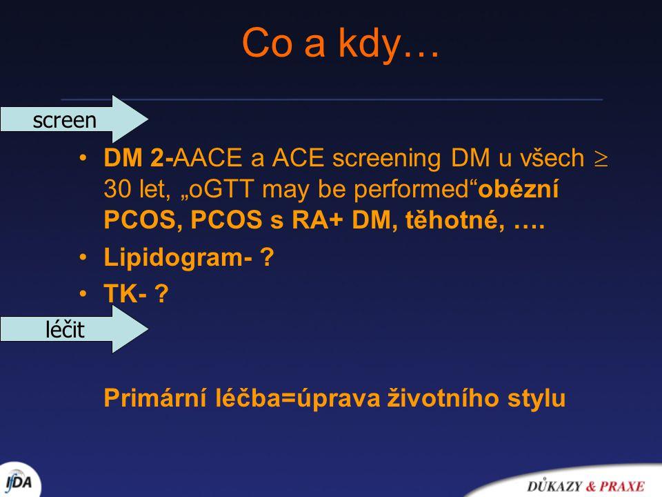 """Co a kdy… DM 2-AACE a ACE screening DM u všech  30 let, """"oGTT may be performed""""obézní PCOS, PCOS s RA+ DM, těhotné, …. Lipidogram- ? TK- ? Primární l"""