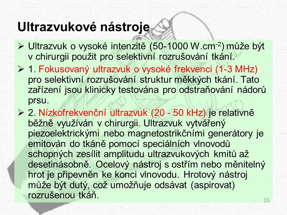 35 Ultrazvukové nástroje  Ultrazvuk o vysoké intenzitě (50-1000 W.cm -2 ) může být v chirurgii použit pro selektivní rozrušování tkání.  1. Fokusova