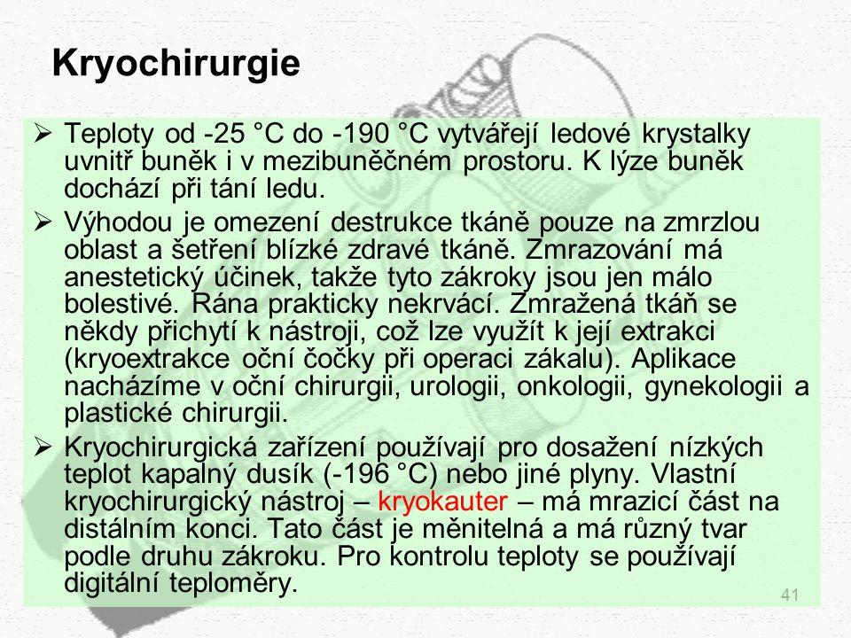 41 Kryochirurgie  Teploty od -25 °C do -190 °C vytvářejí ledové krystalky uvnitř buněk i v mezibuněčném prostoru. K lýze buněk dochází při tání ledu.