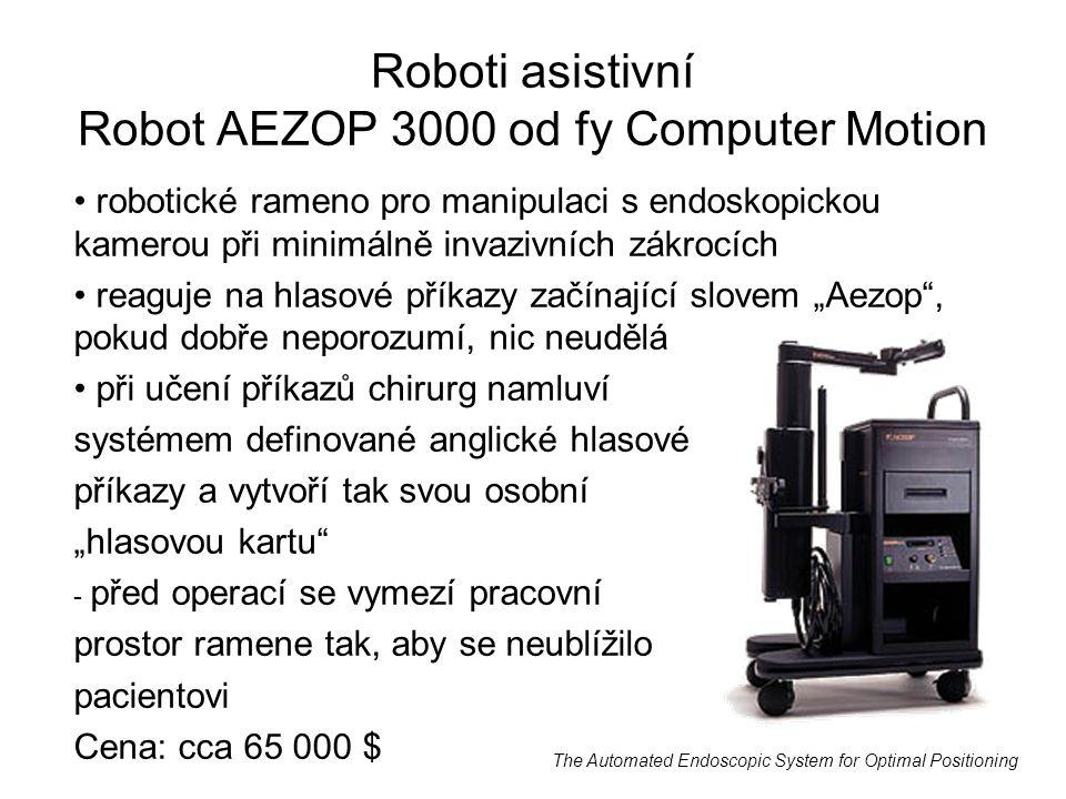 """Roboti asistivní Robot AEZOP 3000 od fy Computer Motion robotické rameno pro manipulaci s endoskopickou kamerou při minimálně invazivních zákrocích reaguje na hlasové příkazy začínající slovem """"Aezop , pokud dobře neporozumí, nic neudělá při učení příkazů chirurg namluví systémem definované anglické hlasové příkazy a vytvoří tak svou osobní """"hlasovou kartu - před operací se vymezí pracovní prostor ramene tak, aby se neublížilo pacientovi Cena: cca 65 000 $ The Automated Endoscopic System for Optimal Positioning"""