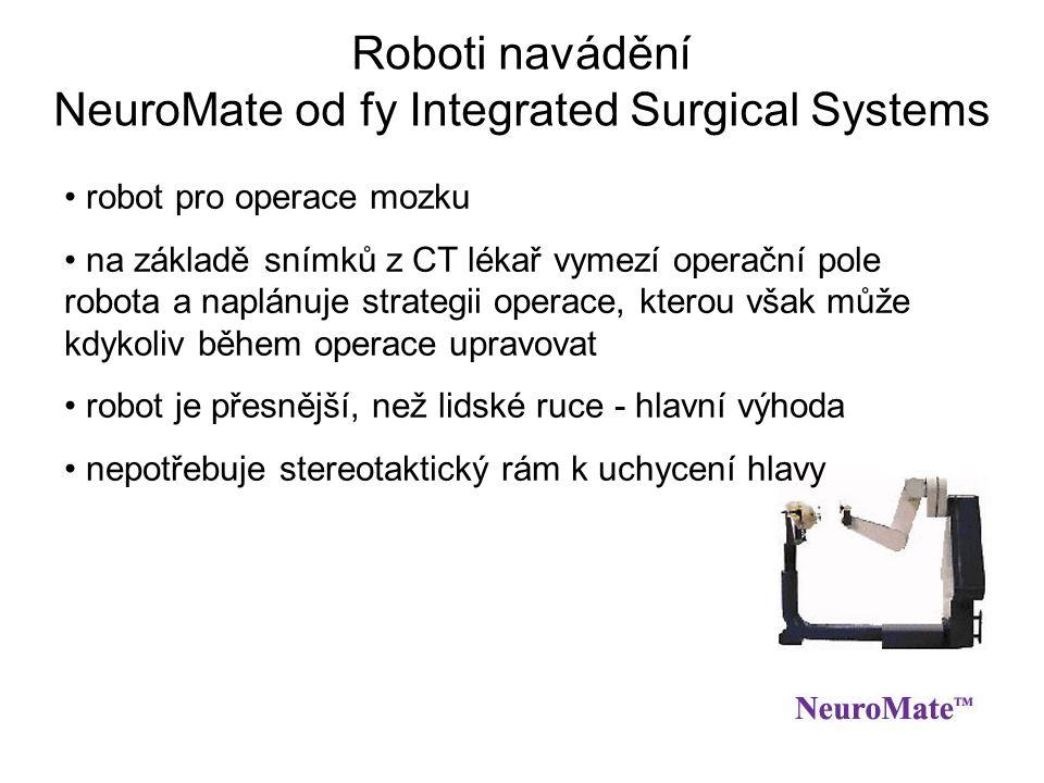 Roboti navádění NeuroMate od fy Integrated Surgical Systems robot pro operace mozku na základě snímků z CT lékař vymezí operační pole robota a naplánuje strategii operace, kterou však může kdykoliv během operace upravovat robot je přesnější, než lidské ruce - hlavní výhoda nepotřebuje stereotaktický rám k uchycení hlavy