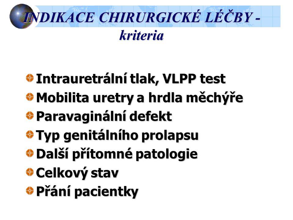 INDIKACE CHIRURGICKÉ LÉČBY - kriteria Intrauretrální tlak, VLPP test Mobilita uretry a hrdla měchýře Paravaginální defekt Typ genitálního prolapsu Další přítomné patologie Celkový stav Přání pacientky