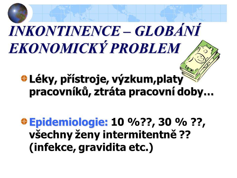 INKONTINENCE – GLOBÁNÍ EKONOMICKÝ PROBLEM Léky, přístroje, výzkum,platy pracovníků, ztráta pracovní doby… Epidemiologie: Epidemiologie: 10 %??, 30 % ??, všechny ženy intermitentně ?.