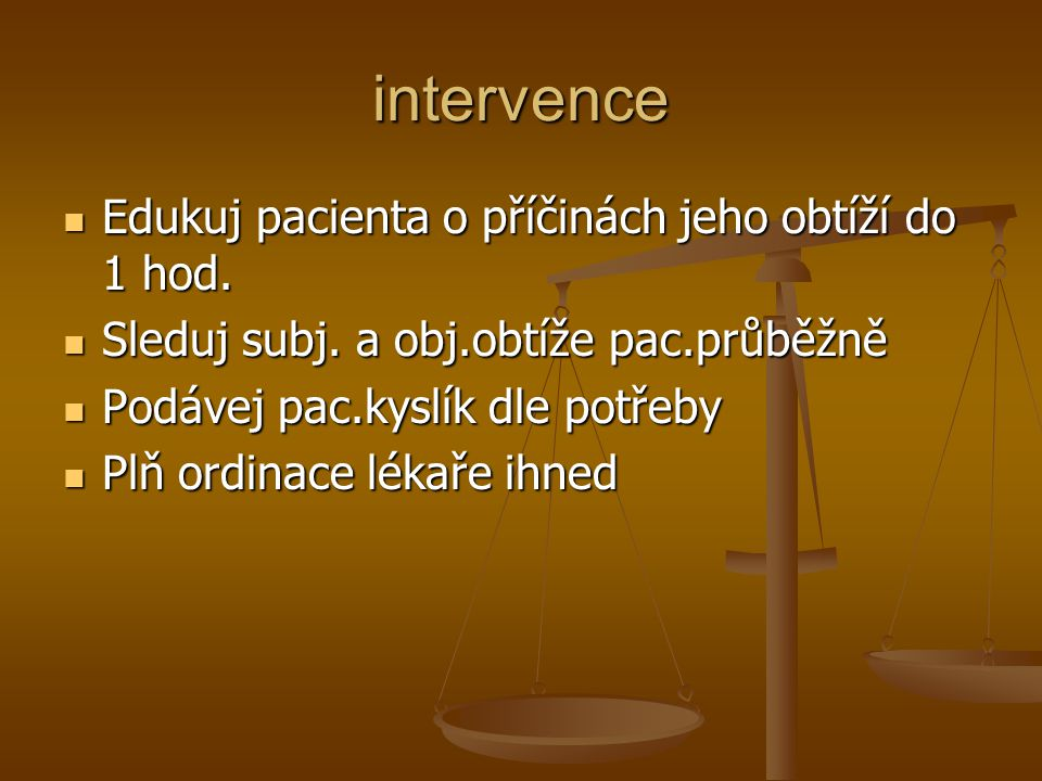 intervence Edukuj pacienta o příčinách jeho obtíží do 1 hod. Edukuj pacienta o příčinách jeho obtíží do 1 hod. Sleduj subj. a obj.obtíže pac.průběžně